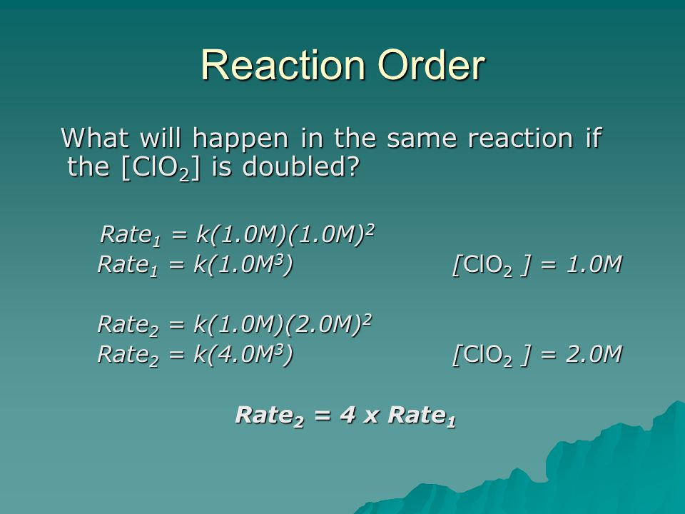 Reaction Order What will happen in the same reaction if the [ClO2] is doubled Rate1 = k(1.0M)(1.0M)2.
